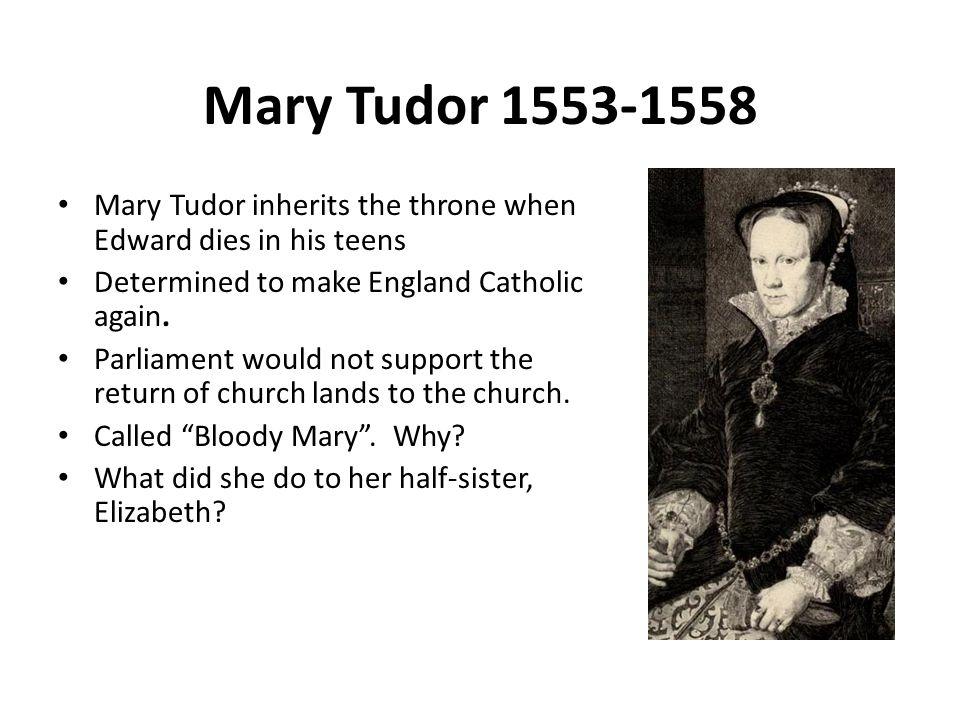 Mary Tudor 1553-1558 Mary Tudor inherits the throne when Edward dies in his teens Determined to make England Catholic again.