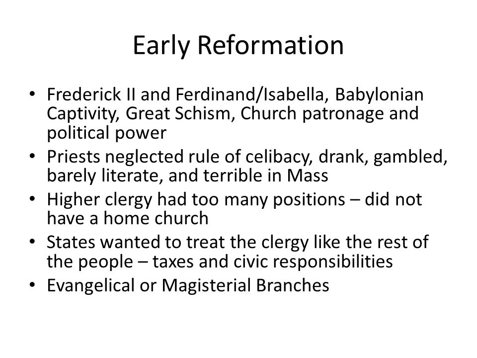 Early Reformation Frederick II and Ferdinand/Isabella, Babylonian Captivity, Great Schism, Church patronage and political power Priests neglected rule of celibacy, drank, gambled, barely literate, and terrible in Mass Higher clergy had too many positions – did not have a home church States wanted to treat the clergy like the rest of the people – taxes and civic responsibilities Evangelical or Magisterial Branches