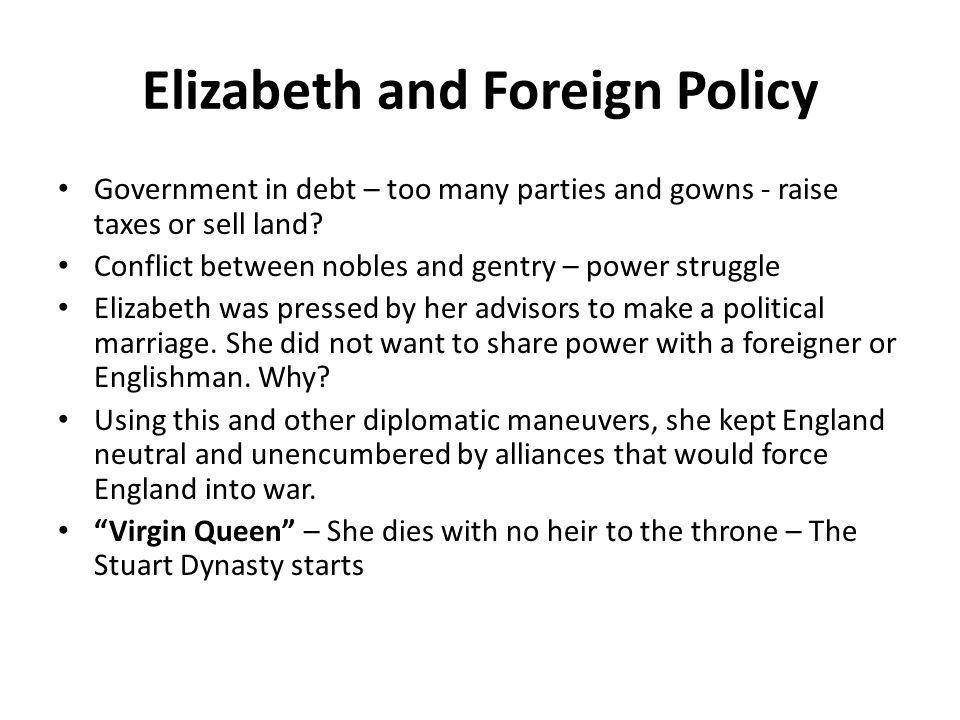 Elizabeth and Foreign Policy Government in debt – too many parties and gowns - raise taxes or sell land.