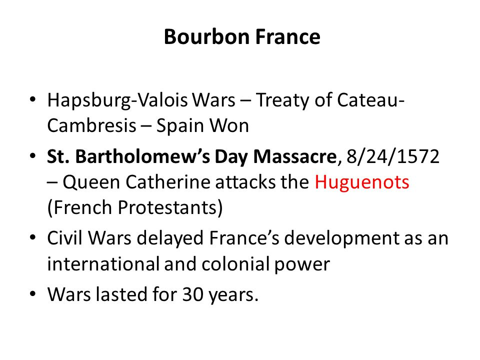 Bourbon France Hapsburg-Valois Wars – Treaty of Cateau- Cambresis – Spain Won St.