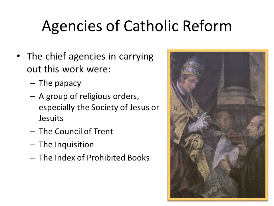 Agencies of Catholic Reform The chief agencies in carrying out this work were: – The papacy – A group of religious orders, especially the Society of Jesus or Jesuits – The Council of Trent – The Inquisition – The Index of Prohibited Books