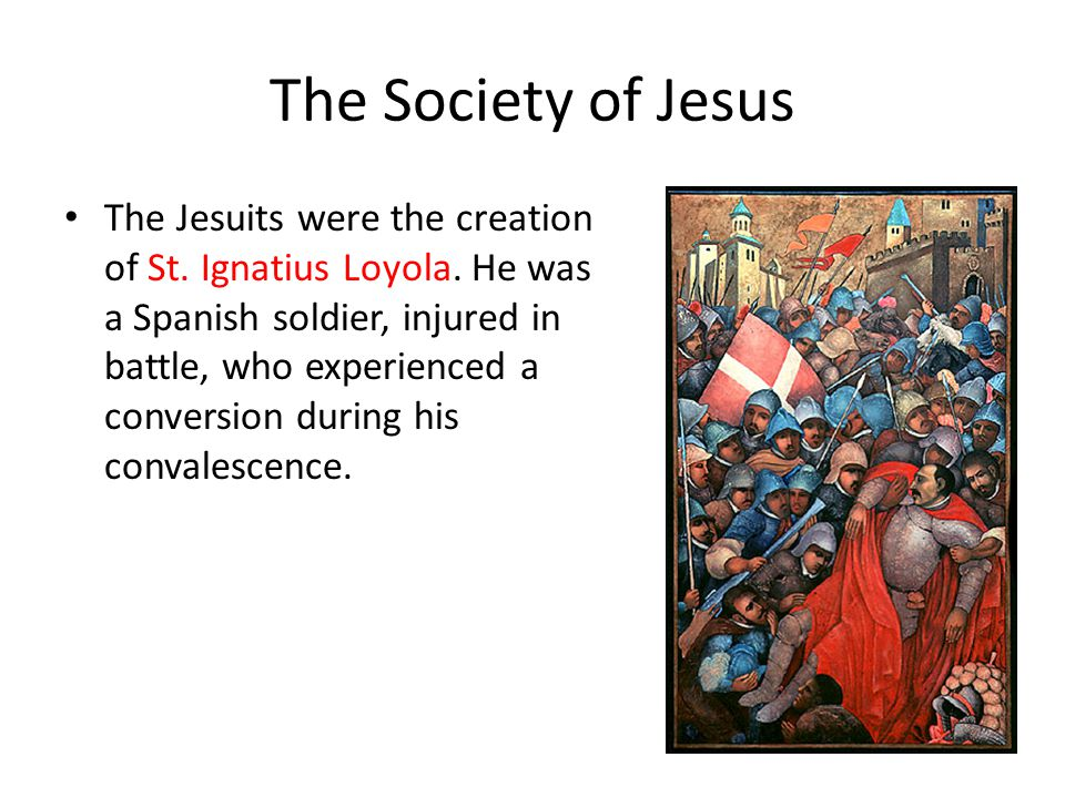 The Society of Jesus The Jesuits were the creation of St.