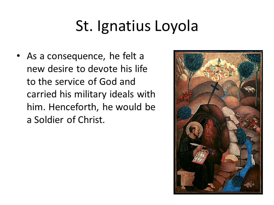 St. Ignatius Loyola As a consequence, he felt a new desire to devote his life to the service of God and carried his military ideals with him. Hencefor
