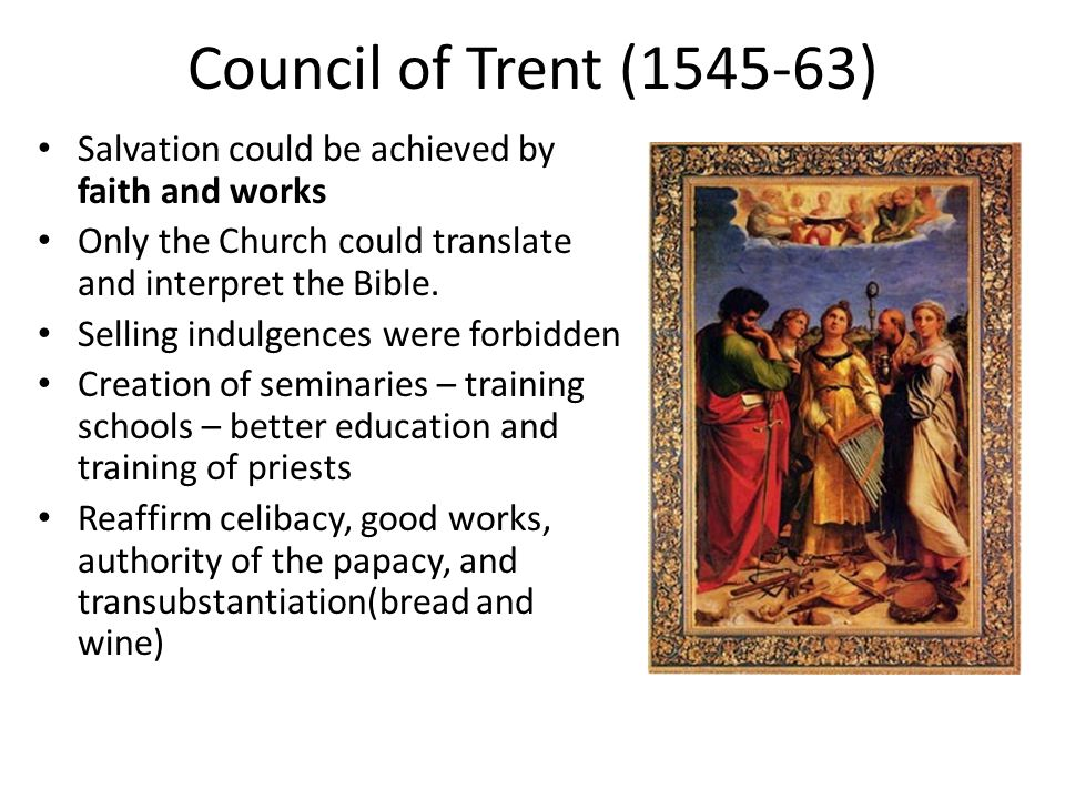 Council of Trent (1545-63) Salvation could be achieved by faith and works Only the Church could translate and interpret the Bible.