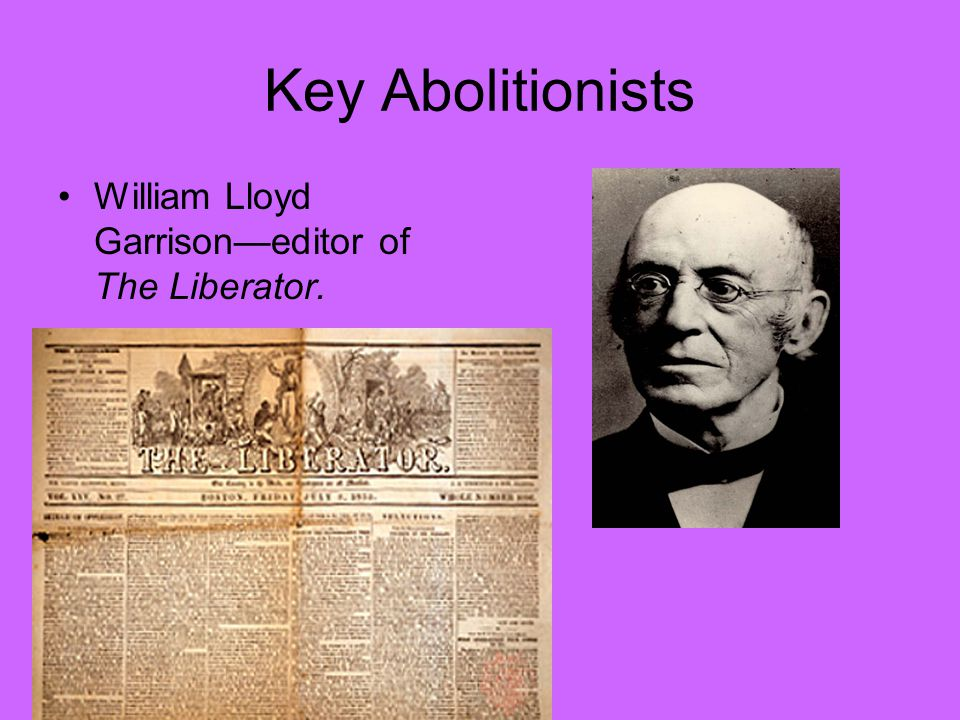 Key Abolitionists William Lloyd Garrison—editor of The Liberator.