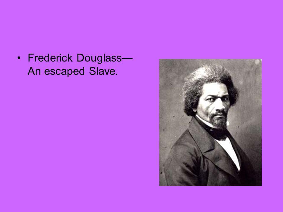 Frederick Douglass— An escaped Slave.