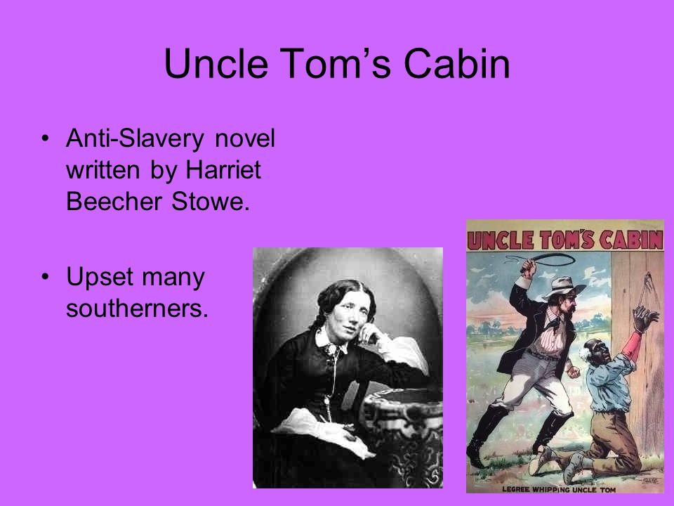 Uncle Tom's Cabin Anti-Slavery novel written by Harriet Beecher Stowe. Upset many southerners.