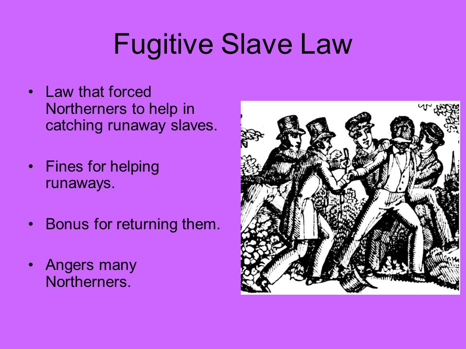 Fugitive Slave Law Law that forced Northerners to help in catching runaway slaves.