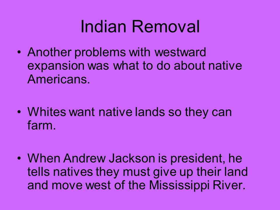 Indian Removal Another problems with westward expansion was what to do about native Americans.