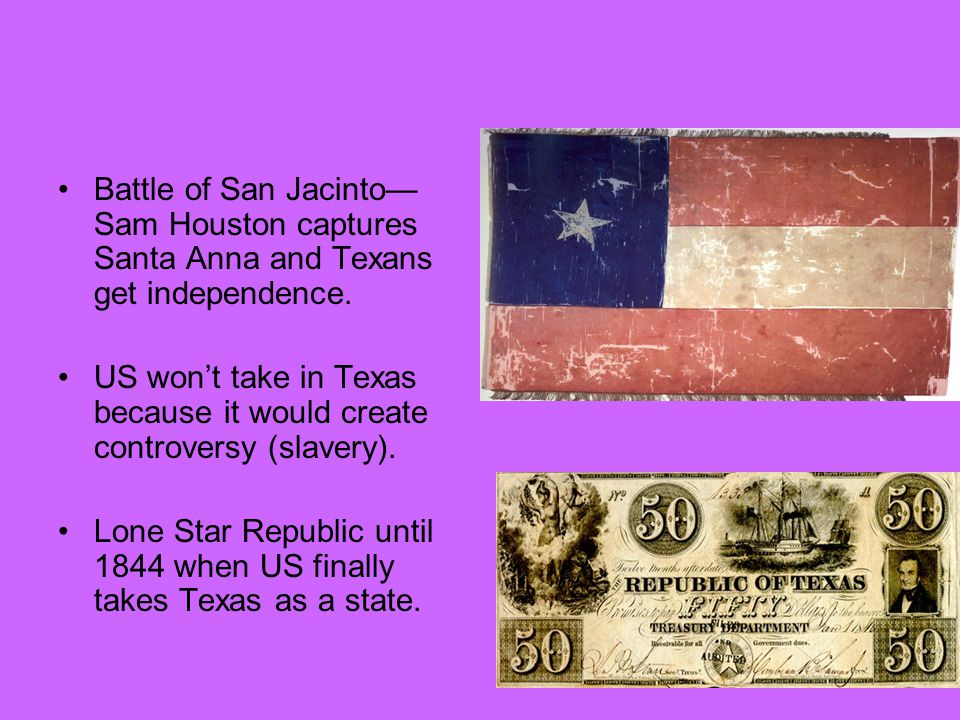 Battle of San Jacinto— Sam Houston captures Santa Anna and Texans get independence. US won't take in Texas because it would create controversy (slaver