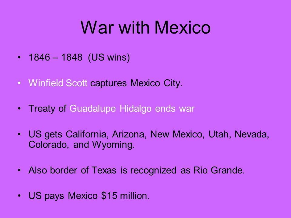 War with Mexico 1846 – 1848 (US wins) Winfield Scott captures Mexico City.