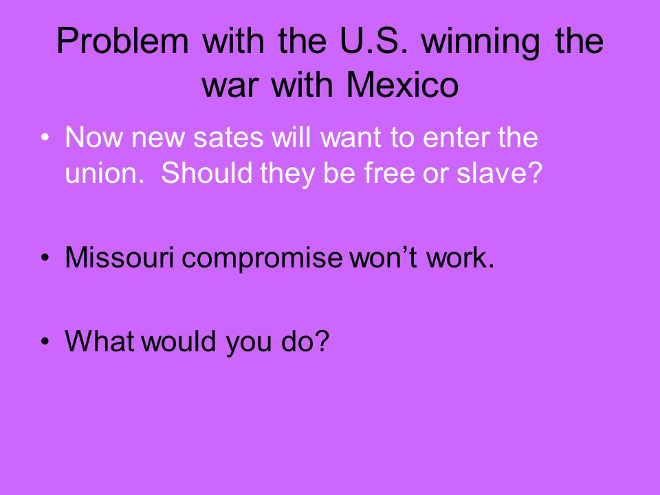 Problem with the U.S. winning the war with Mexico Now new sates will want to enter the union.