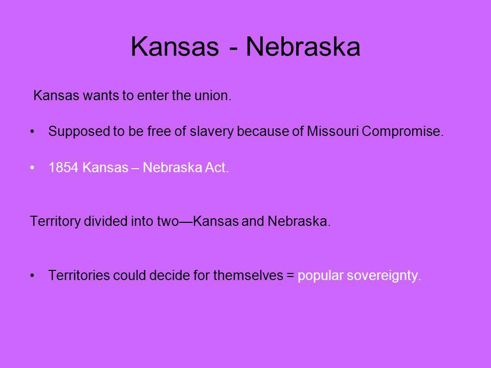 Kansas - Nebraska Kansas wants to enter the union. Supposed to be free of slavery because of Missouri Compromise. 1854 Kansas – Nebraska Act. Territor
