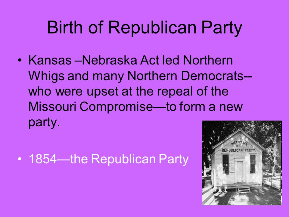 Birth of Republican Party Kansas –Nebraska Act led Northern Whigs and many Northern Democrats-- who were upset at the repeal of the Missouri Compromise—to form a new party.