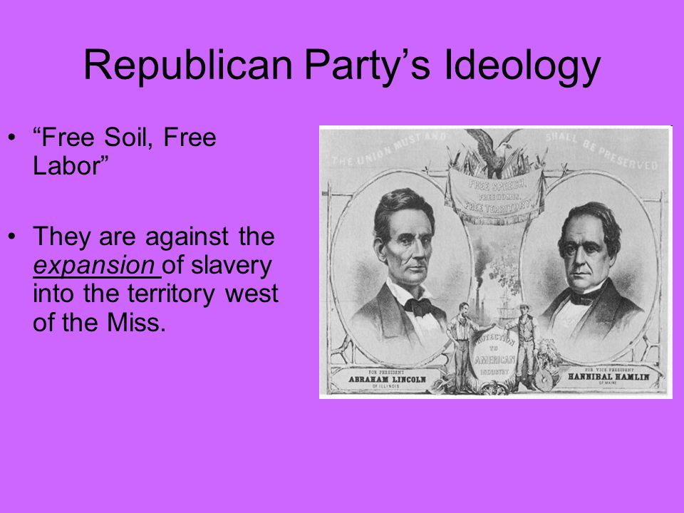 Republican Party's Ideology Free Soil, Free Labor They are against the expansion of slavery into the territory west of the Miss.