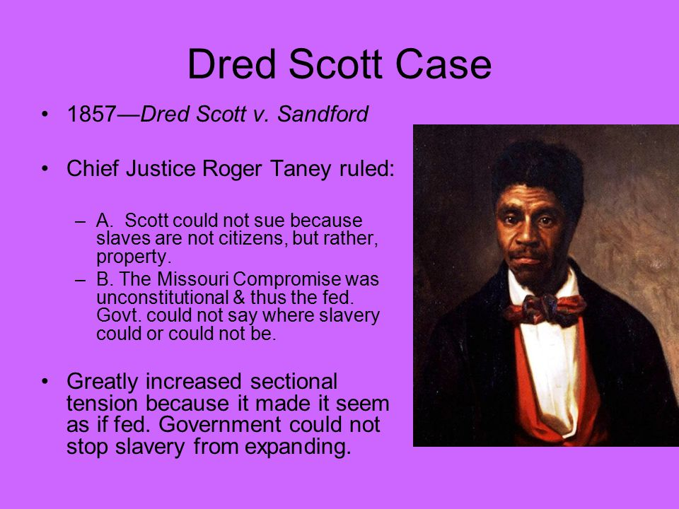 Dred Scott Case 1857—Dred Scott v. Sandford Chief Justice Roger Taney ruled: –A. Scott could not sue because slaves are not citizens, but rather, prop