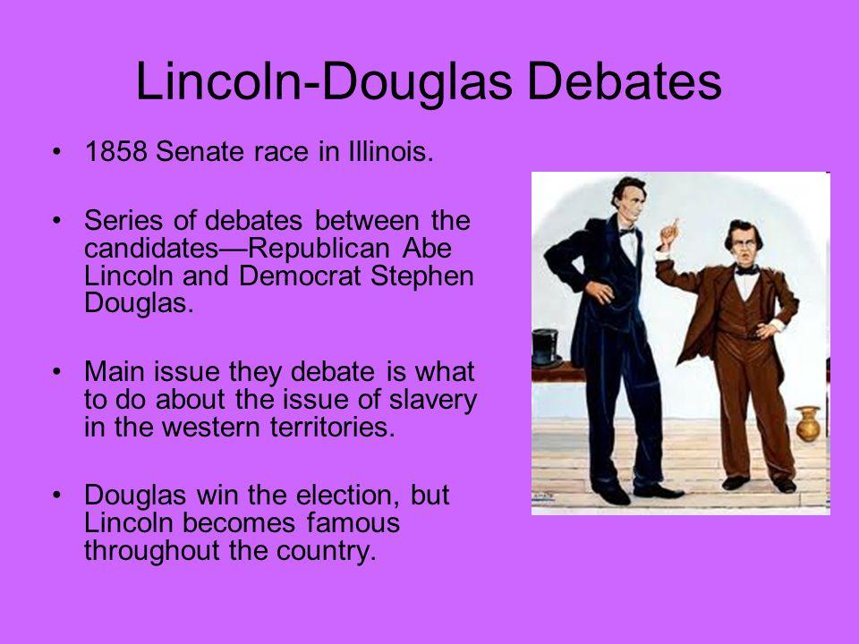 Lincoln-Douglas Debates 1858 Senate race in Illinois. Series of debates between the candidates—Republican Abe Lincoln and Democrat Stephen Douglas. Ma