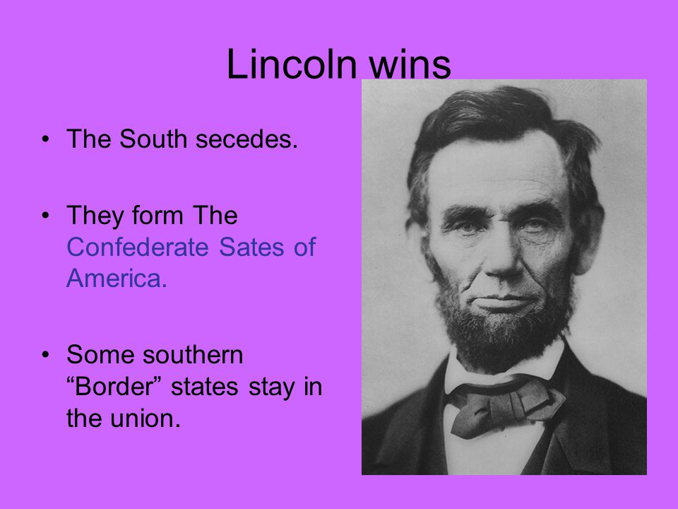 Lincoln wins The South secedes. They form The Confederate Sates of America.