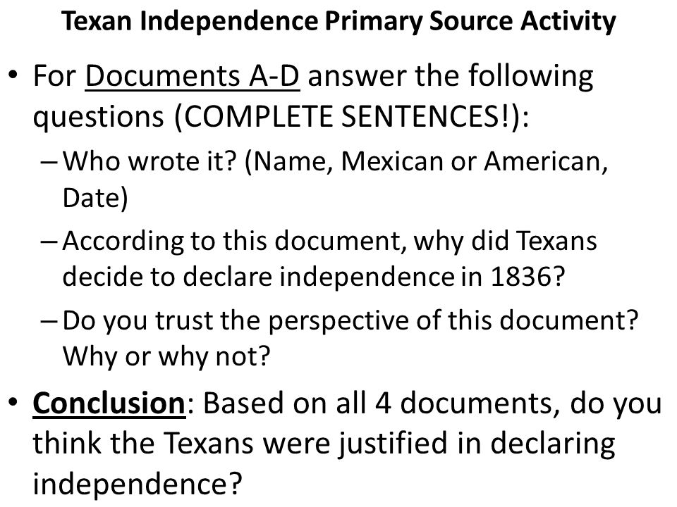 Texan Independence Primary Source Activity For Documents A-D answer the following questions (COMPLETE SENTENCES!): – Who wrote it? (Name, Mexican or A