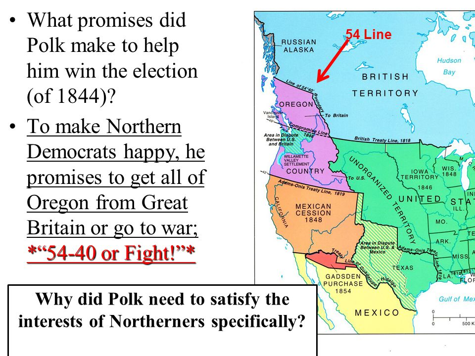 "What promises did Polk make to help him win the election (of 1844)? *""54-40 or Fight!""*To make Northern Democrats happy, he promises to get all of Ore"
