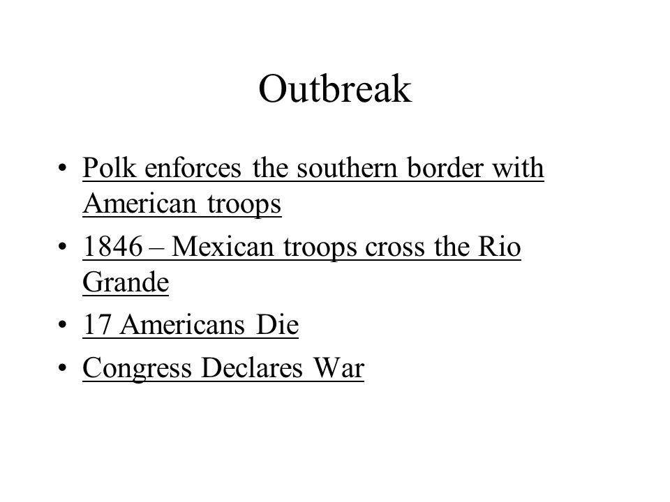Outbreak Polk enforces the southern border with American troops 1846 – Mexican troops cross the Rio Grande 17 Americans Die Congress Declares War