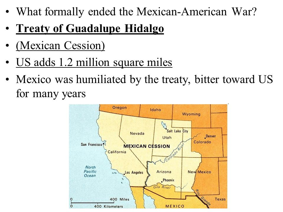 What formally ended the Mexican-American War? Treaty of Guadalupe Hidalgo (Mexican Cession) US adds 1.2 million square miles Mexico was humiliated by