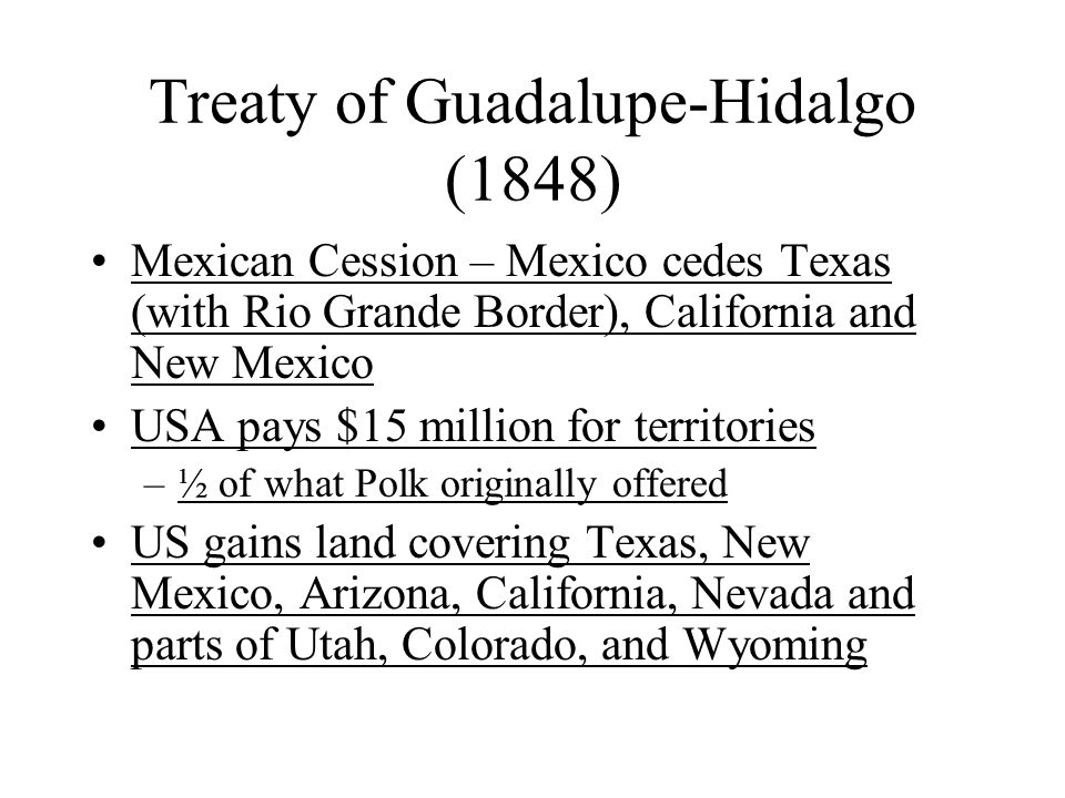 Treaty of Guadalupe-Hidalgo (1848) Mexican Cession – Mexico cedes Texas (with Rio Grande Border), California and New Mexico USA pays $15 million for t