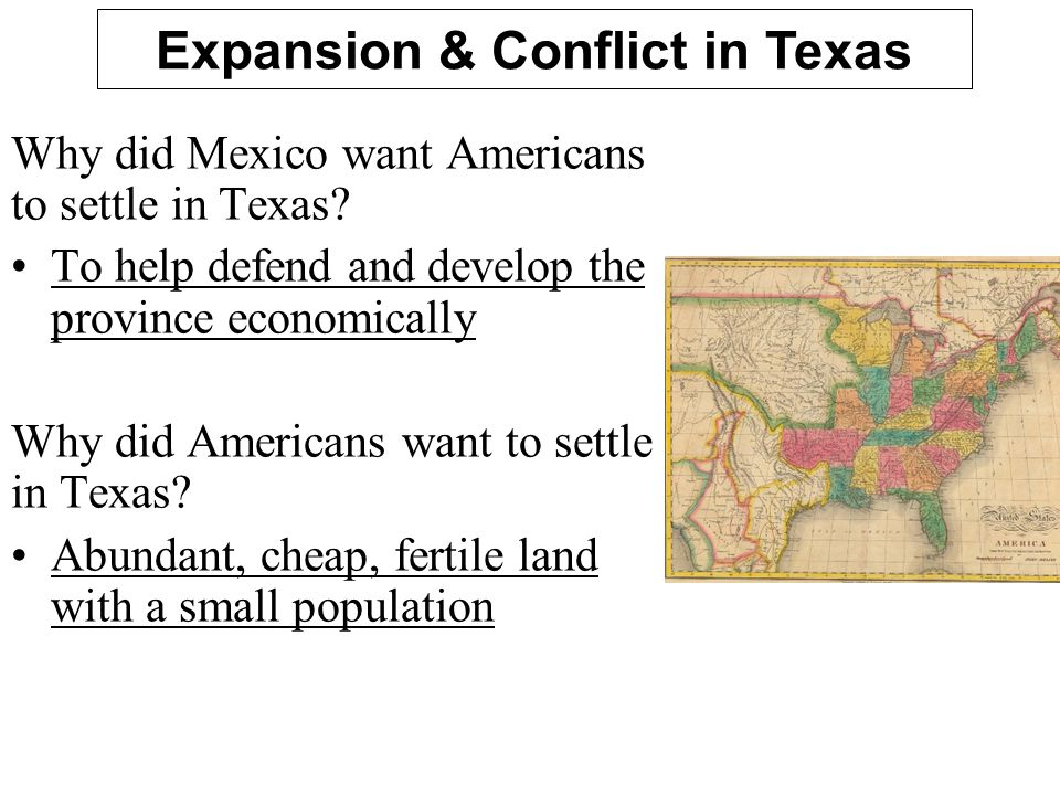 Why did Mexico want Americans to settle in Texas? To help defend and develop the province economically Why did Americans want to settle in Texas? Abun