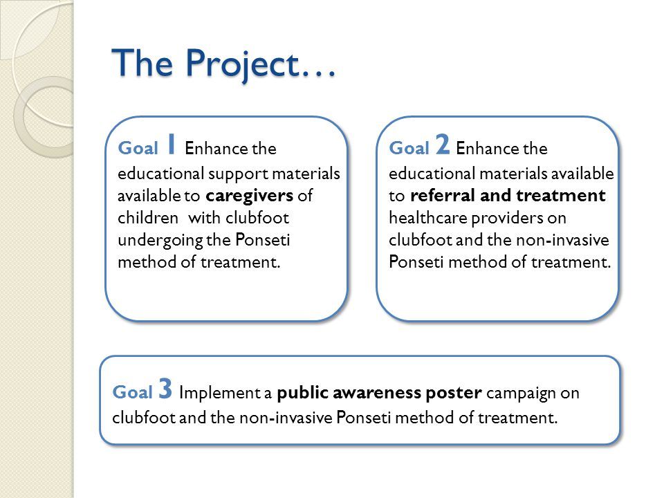 The Project… Goal 1 Enhance the educational support materials available to caregivers of children with clubfoot undergoing the Ponseti method of treatment.