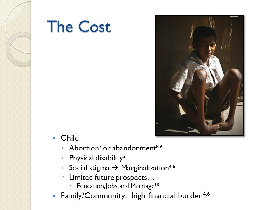 The Cost Child ◦ Abortion 7 or abandonment 8,9 ◦ Physical disability 3 ◦ Social stigma  Marginalization 4,6 ◦ Limited future prospects…  Education, Jobs, and Marriage 10 Family/Community: high financial burden 4,6