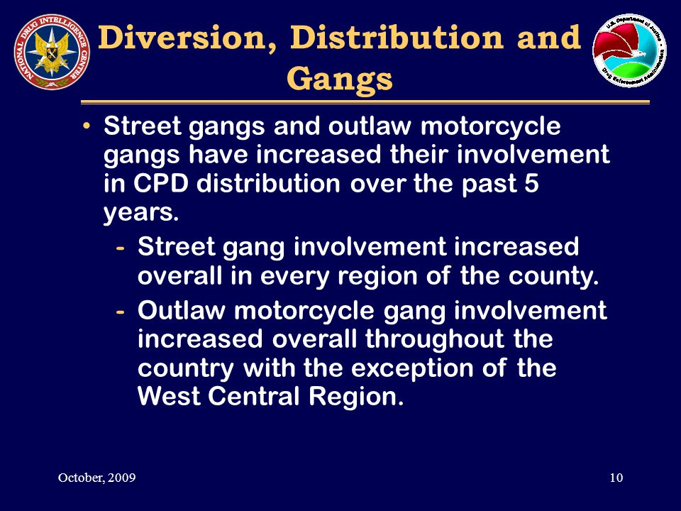 Diversion, Distribution and Gangs Street gangs and outlaw motorcycle gangs have increased their involvement in CPD distribution over the past 5 years.