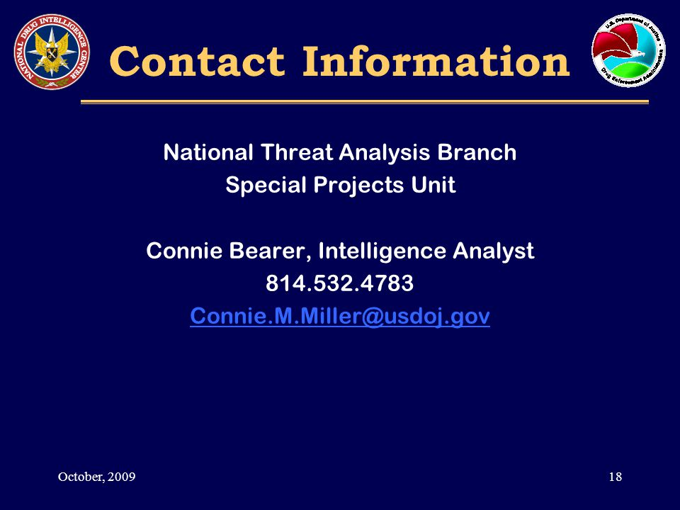 Contact Information National Threat Analysis Branch Special Projects Unit Connie Bearer, Intelligence Analyst 814.532.4783 Connie.M.Miller@usdoj.gov 18October, 2009