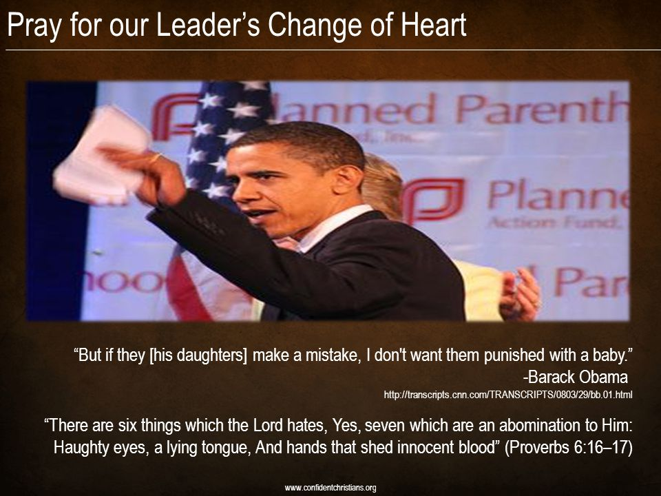 Pray for our Leader's Change of Heart www.confidentchristians.org But if they [his daughters] make a mistake, I don t want them punished with a baby. -Barack Obama http://transcripts.cnn.com/TRANSCRIPTS/0803/29/bb.01.html There are six things which the Lord hates, Yes, seven which are an abomination to Him: Haughty eyes, a lying tongue, And hands that shed innocent blood (Proverbs 6:16–17)