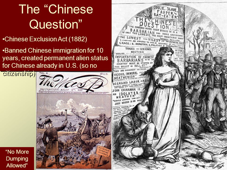 The Chinese Question Chinese Exclusion Act (1882) Banned Chinese immigration for 10 years, created permanent alien status for Chinese already in U.S.