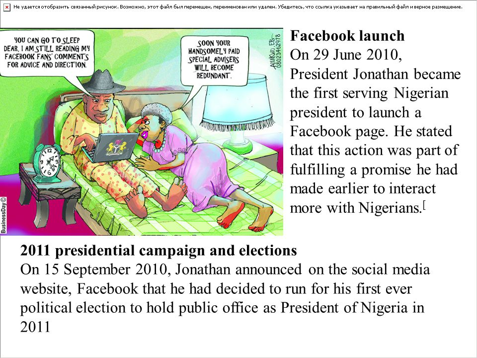 2011 presidential campaign and elections On 15 September 2010, Jonathan announced on the social media website, Facebook that he had decided to run for his first ever political election to hold public office as President of Nigeria in 2011 Facebook launch On 29 June 2010, President Jonathan became the first serving Nigerian president to launch a Facebook page.