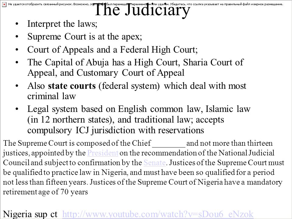 The Judiciary Interpret the laws; Supreme Court is at the apex; Court of Appeals and a Federal High Court; The Capital of Abuja has a High Court, Sharia Court of Appeal, and Customary Court of Appeal Also state courts (federal system) which deal with most criminal law Legal system based on English common law, Islamic law (in 12 northern states), and traditional law; accepts compulsory ICJ jurisdiction with reservations The Supreme Court is composed of the Chief ________ and not more than thirteen justices, appointed by the President on the recommendation of the National Judicial Council and subject to confirmation by the Senate.