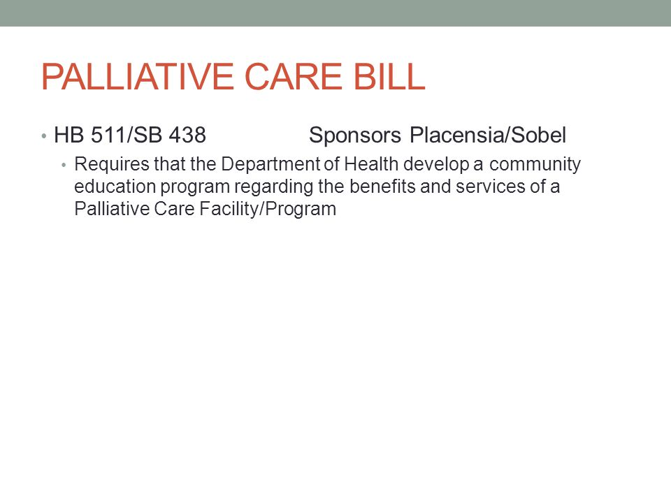 PALLIATIVE CARE BILL HB 511/SB 438 Sponsors Placensia/Sobel Requires that the Department of Health develop a community education program regarding the benefits and services of a Palliative Care Facility/Program