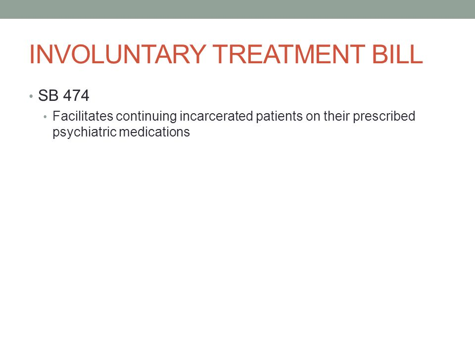 INVOLUNTARY TREATMENT BILL SB 474 Facilitates continuing incarcerated patients on their prescribed psychiatric medications