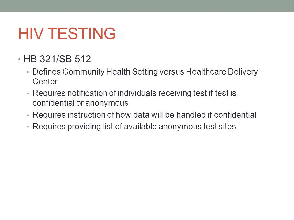 HIV TESTING HB 321/SB 512 Defines Community Health Setting versus Healthcare Delivery Center Requires notification of individuals receiving test if test is confidential or anonymous Requires instruction of how data will be handled if confidential Requires providing list of available anonymous test sites.