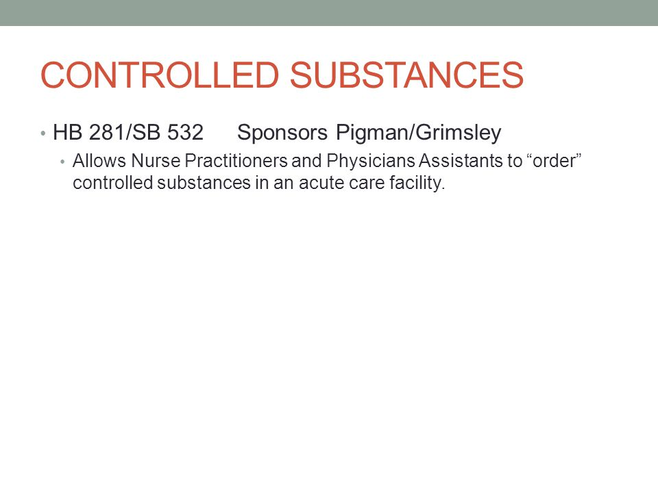 CONTROLLED SUBSTANCES HB 281/SB 532Sponsors Pigman/Grimsley Allows Nurse Practitioners and Physicians Assistants to order controlled substances in an acute care facility.