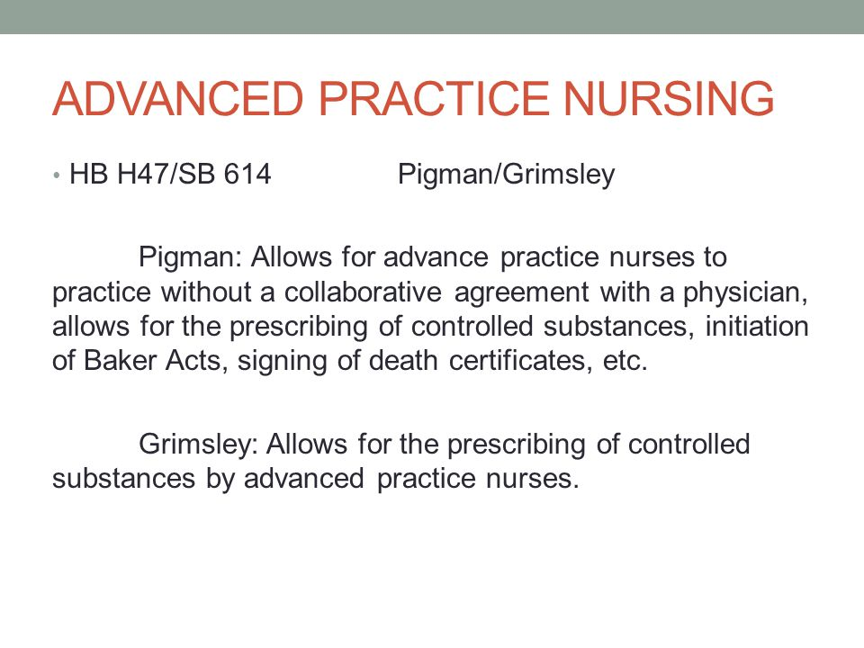 ADVANCED PRACTICE NURSING HB H47/SB 614Pigman/Grimsley Pigman: Allows for advance practice nurses to practice without a collaborative agreement with a physician, allows for the prescribing of controlled substances, initiation of Baker Acts, signing of death certificates, etc.
