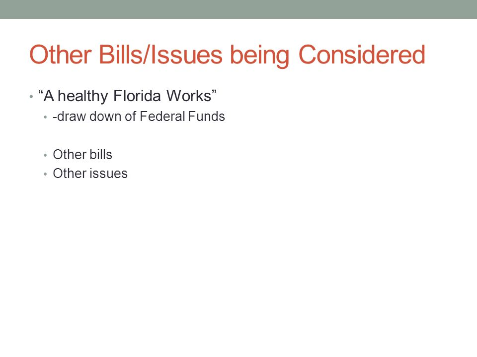 Other Bills/Issues being Considered A healthy Florida Works -draw down of Federal Funds Other bills Other issues