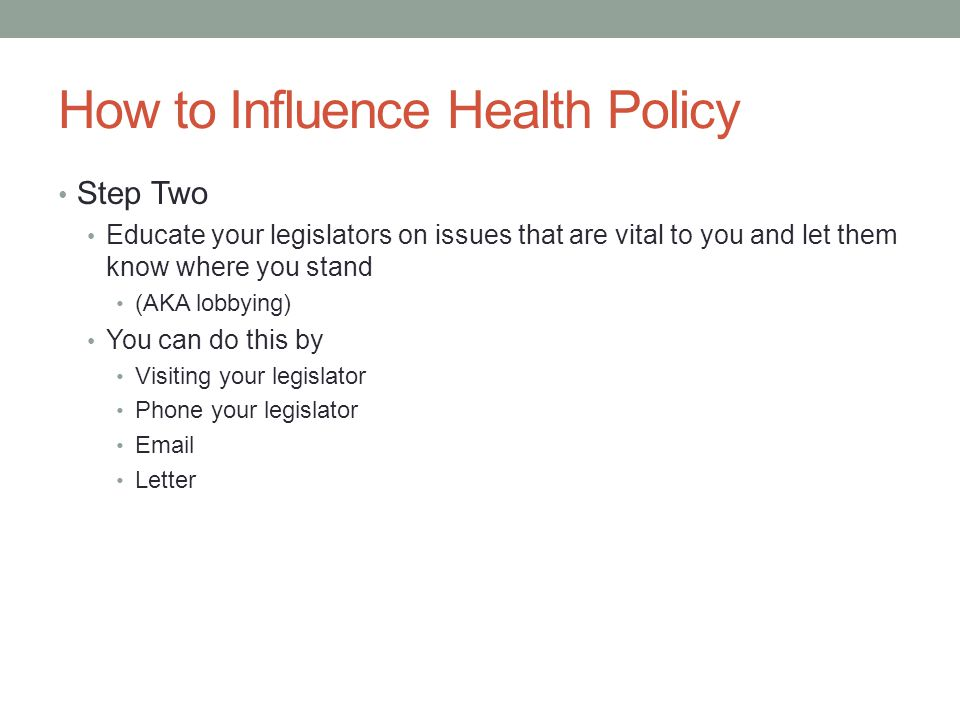 How to Influence Health Policy Step Two Educate your legislators on issues that are vital to you and let them know where you stand (AKA lobbying) You can do this by Visiting your legislator Phone your legislator Email Letter