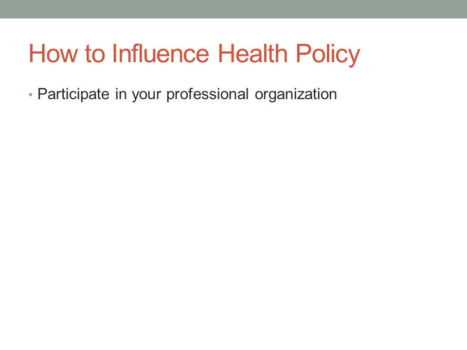How to Influence Health Policy Participate in your professional organization