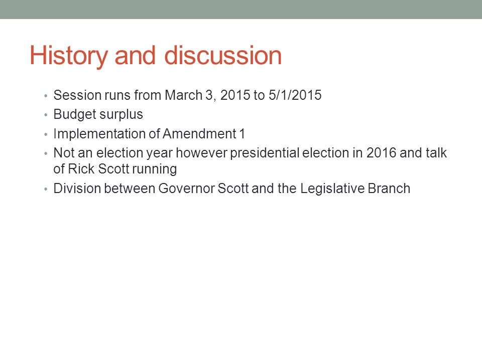 History and discussion Session runs from March 3, 2015 to 5/1/2015 Budget surplus Implementation of Amendment 1 Not an election year however presidential election in 2016 and talk of Rick Scott running Division between Governor Scott and the Legislative Branch
