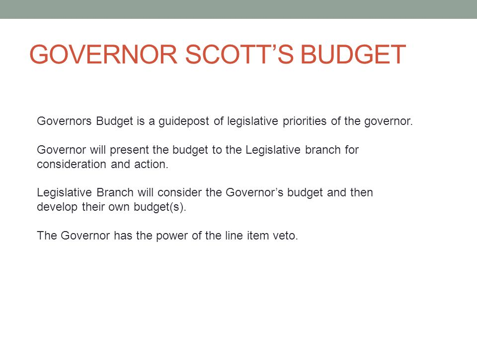 GOVERNOR SCOTT'S BUDGET Governors Budget is a guidepost of legislative priorities of the governor.