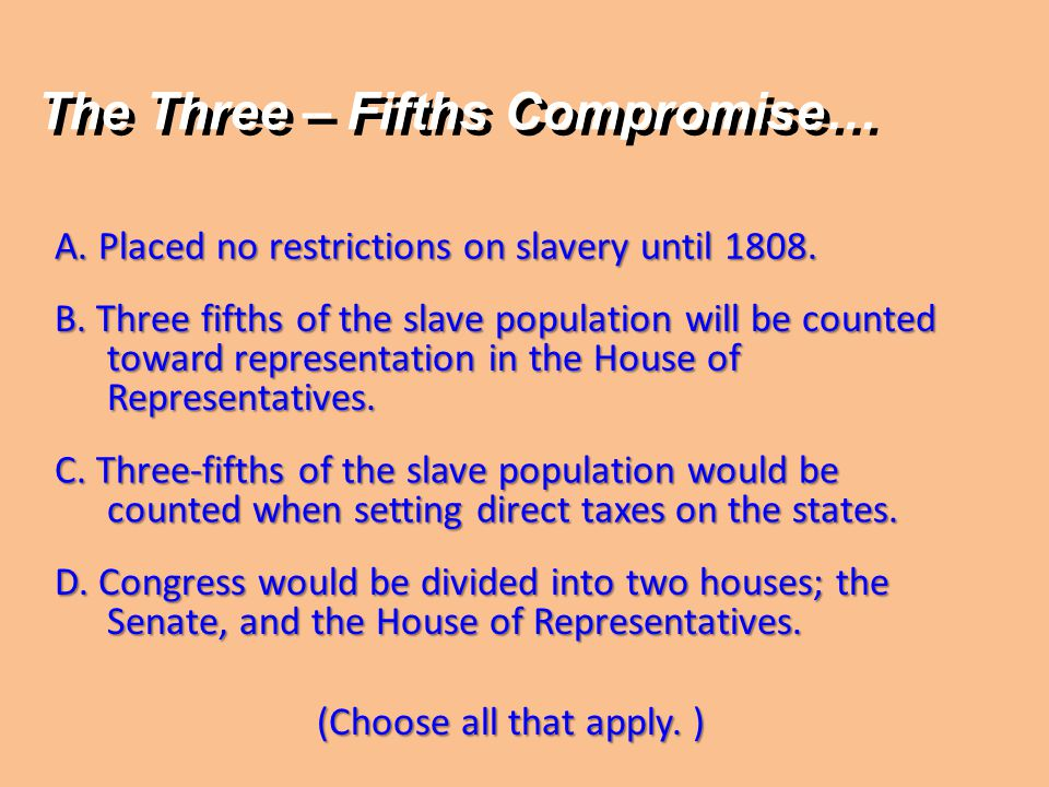 A. Placed no restrictions on slavery until 1808. B. Three fifths of the slave population will be counted toward representation in the House of Represe