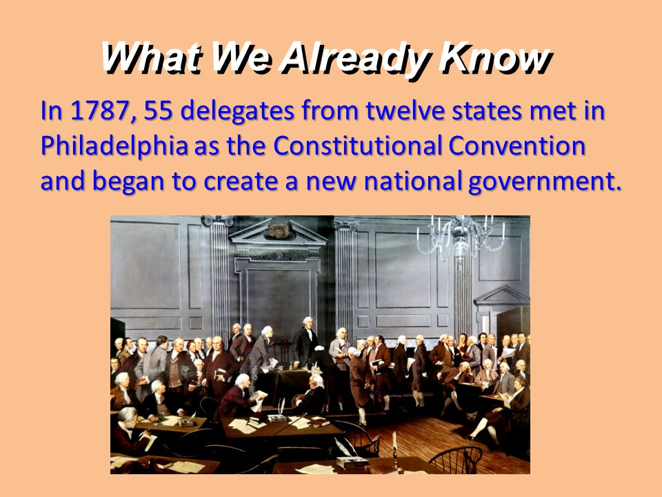 What We Already Know In 1787, 55 delegates from twelve states met in Philadelphia as the Constitutional Convention and began to create a new national