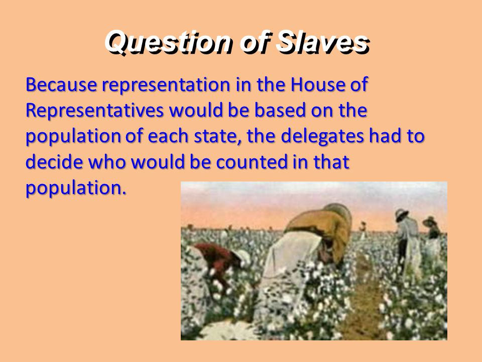 Question of Slaves Because representation in the House of Representatives would be based on the population of each state, the delegates had to decide