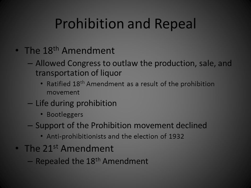 Prohibition and Repeal The 18 th Amendment – Allowed Congress to outlaw the production, sale, and transportation of liquor Ratified 18 th Amendment as